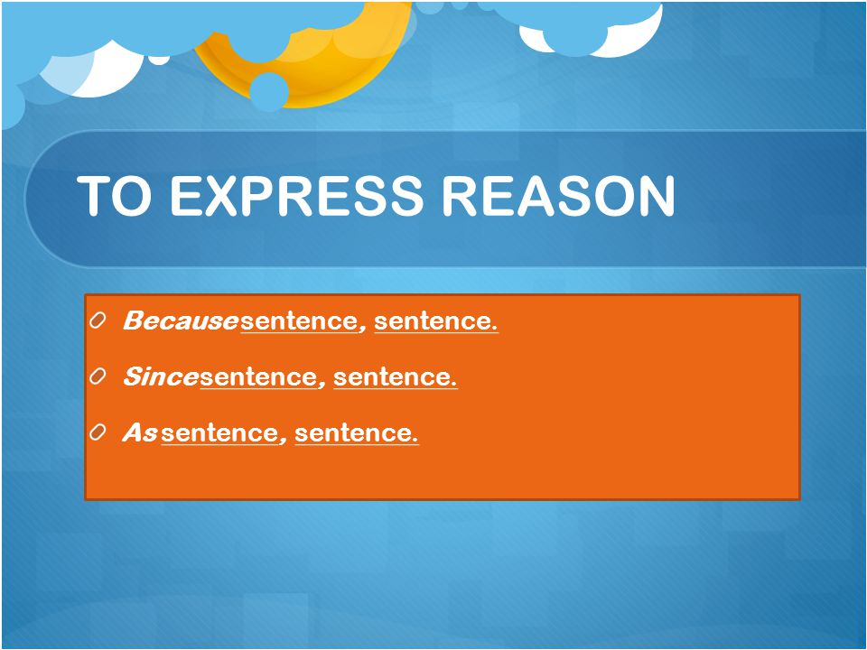 TO EXPRESS REASON Because sentence, sentence. Since sentence, sentence. As sentence, sentence.