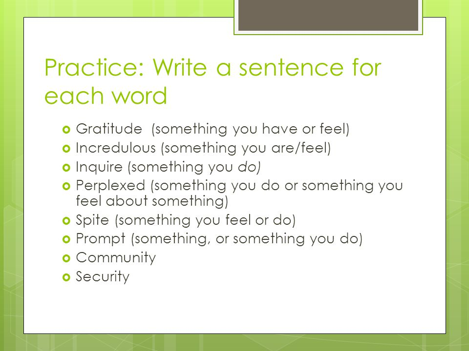 Practice: Write a sentence for each word  Gratitude (something you have or feel)  Incredulous (something you are/feel)  Inquire (something you do)  Perplexed (something you do or something you feel about something)  Spite (something you feel or do)  Prompt (something, or something you do)  Community  Security
