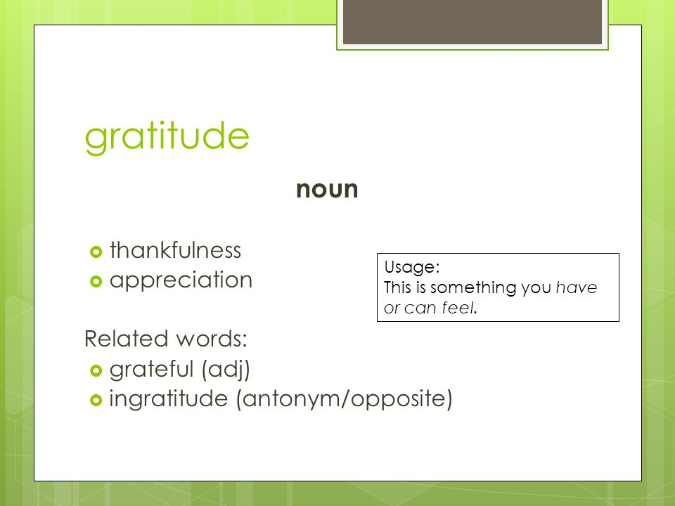 gratitude noun  thankfulness  appreciation Related words:  grateful (adj)  ingratitude (antonym/opposite) Usage: This is something you have or can feel.