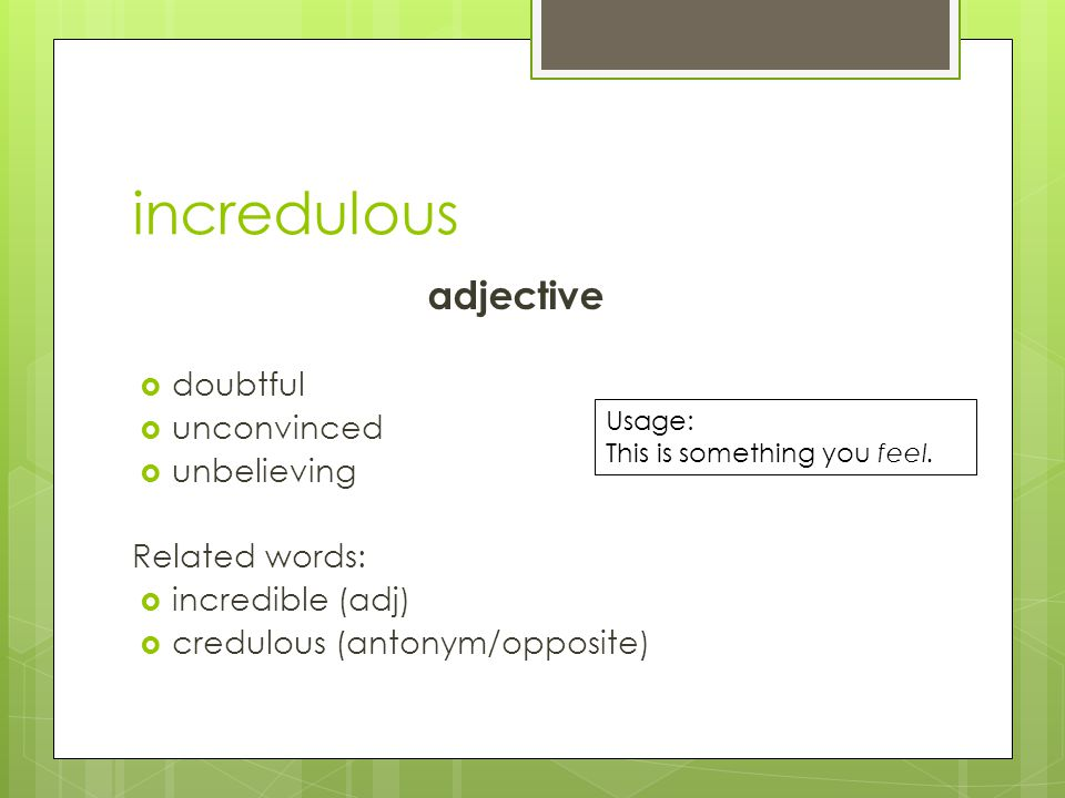 incredulous adjective  doubtful  unconvinced  unbelieving Related words:  incredible (adj)  credulous (antonym/opposite) Usage: This is something you feel.