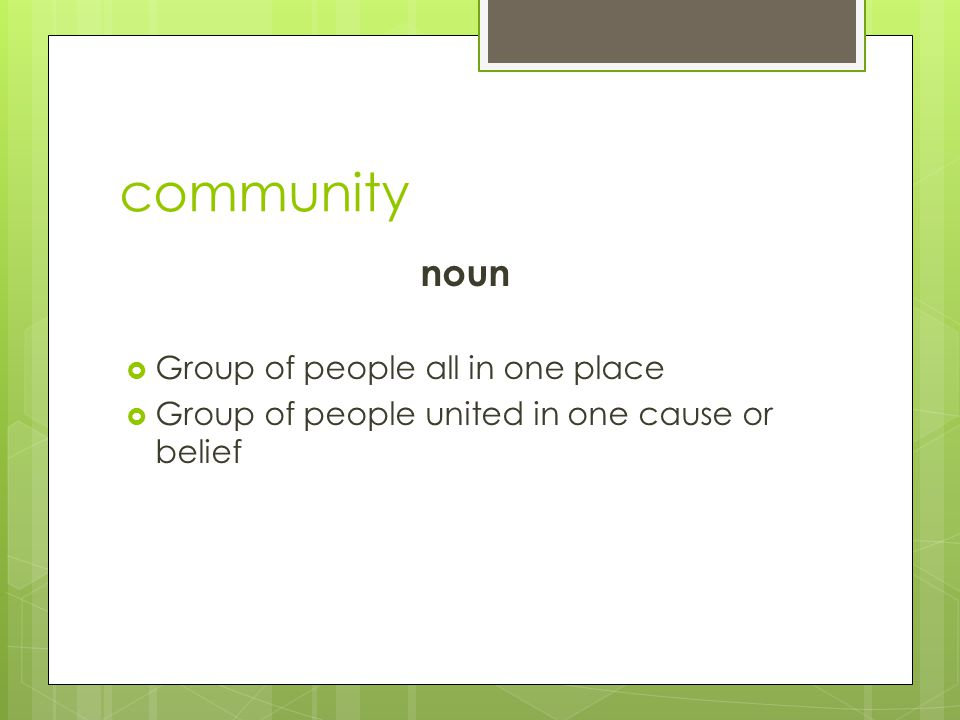 community noun  Group of people all in one place  Group of people united in one cause or belief