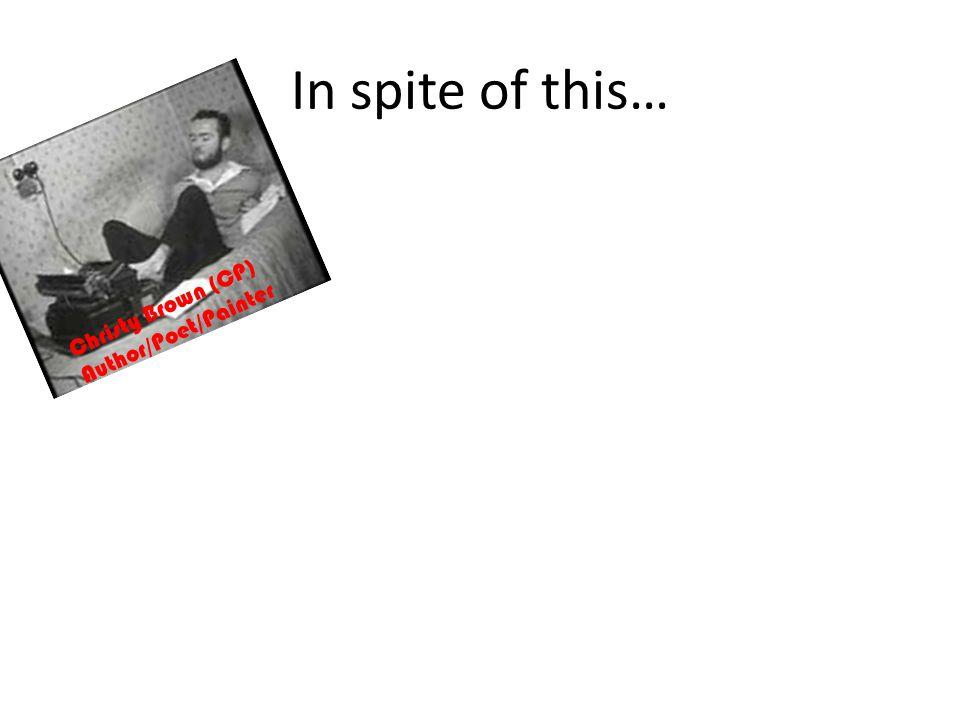 In spite of this… Christy Brown (CP) Author/Poet/Painter Helen Keller (deafblind) Author/Activist/Lecturer