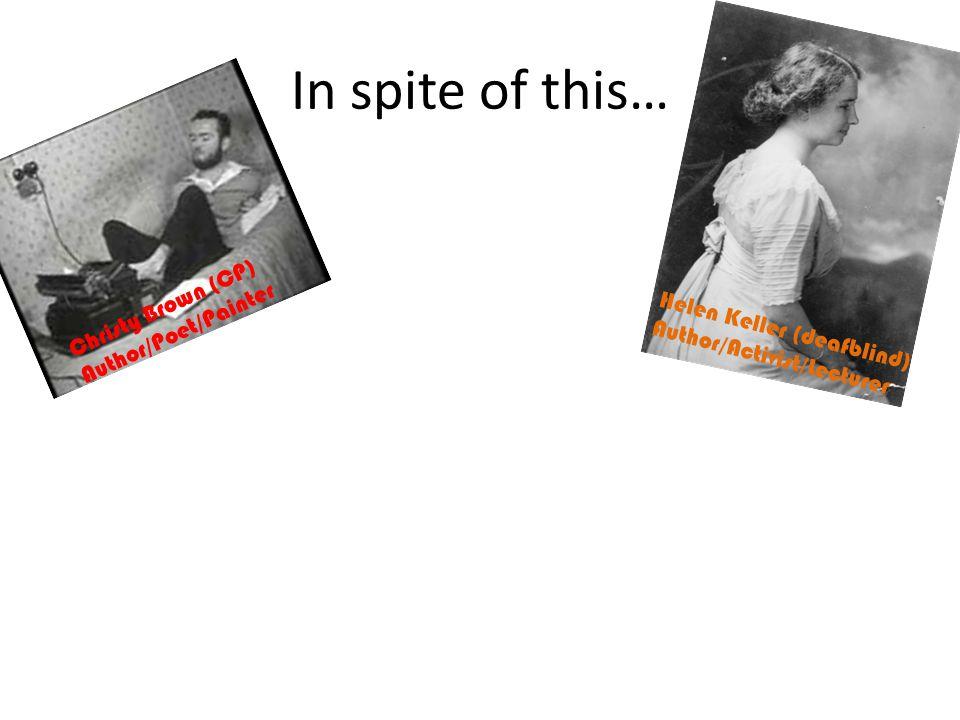 In spite of this… Christy Brown (CP) Author/Poet/Painter Helen Keller (deafblind) Author/Activist/Lecturer Albert Einstein (Asperger's) Theoretical Physicist