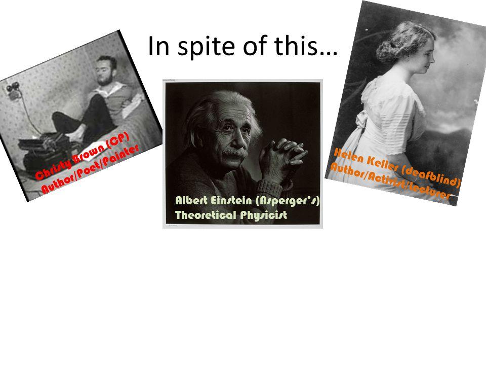 In spite of this… Christy Brown (CP) Author/Poet/Painter Helen Keller (deafblind) Author/Activist/Lecturer Albert Einstein (Asperger's) Theoretical Physicist John Nash (Schizophrenia) Mathematician