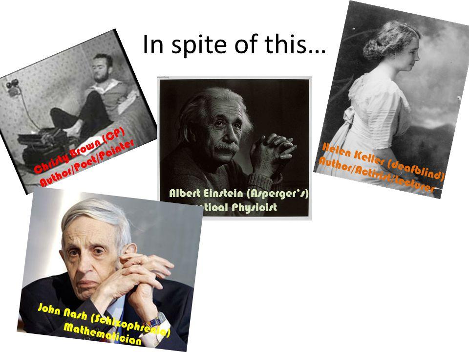 In spite of this… Christy Brown (CP) Author/Poet/Painter Helen Keller (deafblind) Author/Activist/Lecturer Albert Einstein (Asperger's) Theoretical Physicist John Nash (Schizophrenia) Mathematician Rubin Carter (Speech difference) - Boxer