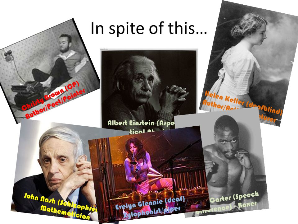In spite of this… Christy Brown (CP) Author/Poet/Painter Helen Keller (deafblind) Author/Activist/Lecturer Albert Einstein (Asperger's) Theoretical Physicist John Nash (Schizophrenia) Mathematician Rubin Carter (Speech difference) - Boxer Frida Kahlo (polio) Painter Evelyn Glennie (deaf) Xylophonist/piper