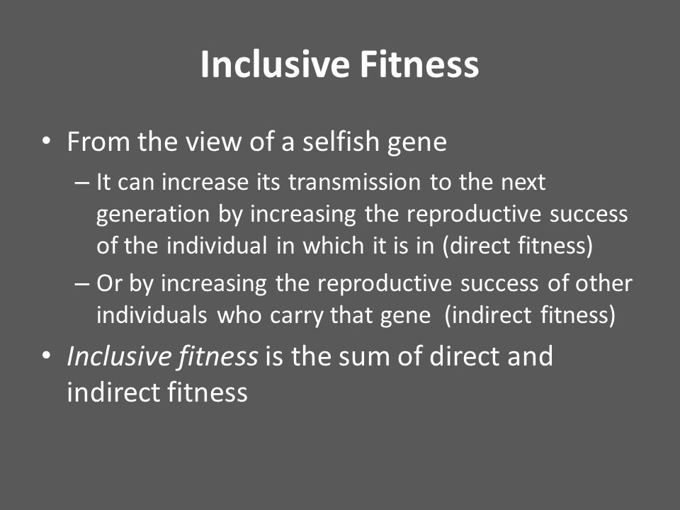 Inclusive Fitness From the view of a selfish gene – It can increase its transmission to the next generation by increasing the reproductive success of the individual in which it is in (direct fitness) – Or by increasing the reproductive success of other individuals who carry that gene (indirect fitness) Inclusive fitness is the sum of direct and indirect fitness