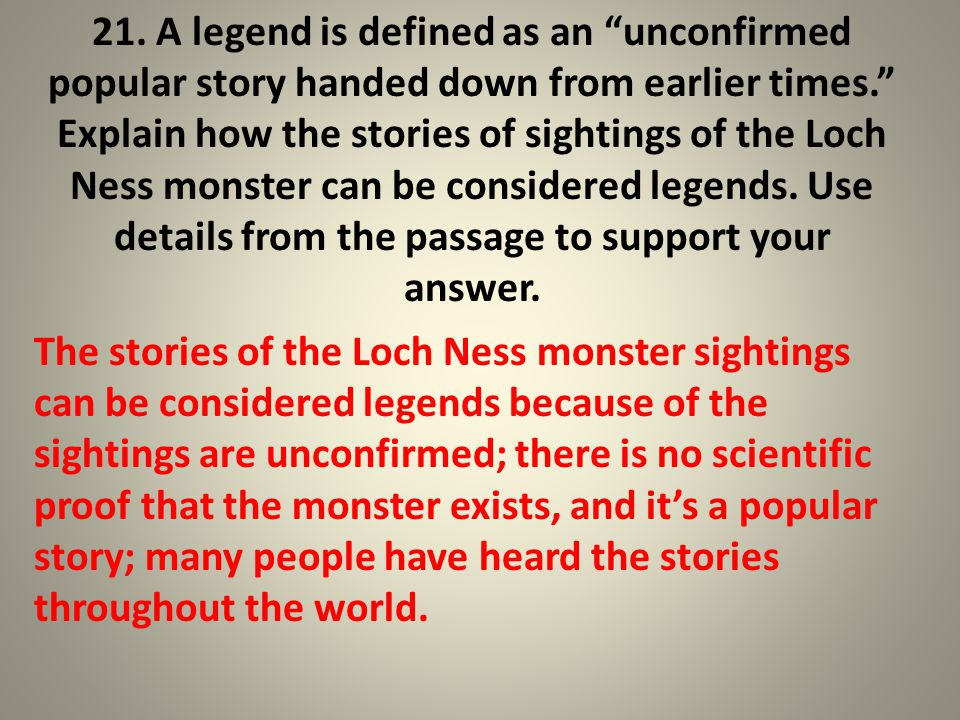 """21. A legend is defined as an """"unconfirmed popular story handed down from earlier times."""" Explain how the stories of sightings of the Loch Ness monste"""