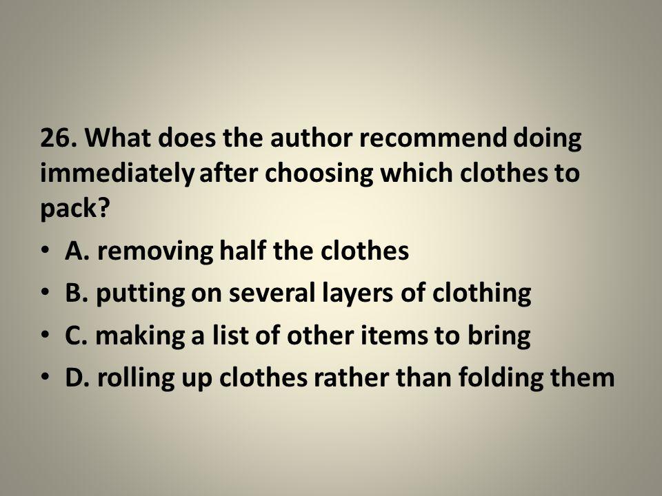 26.What does the author recommend doing immediately after choosing which clothes to pack.
