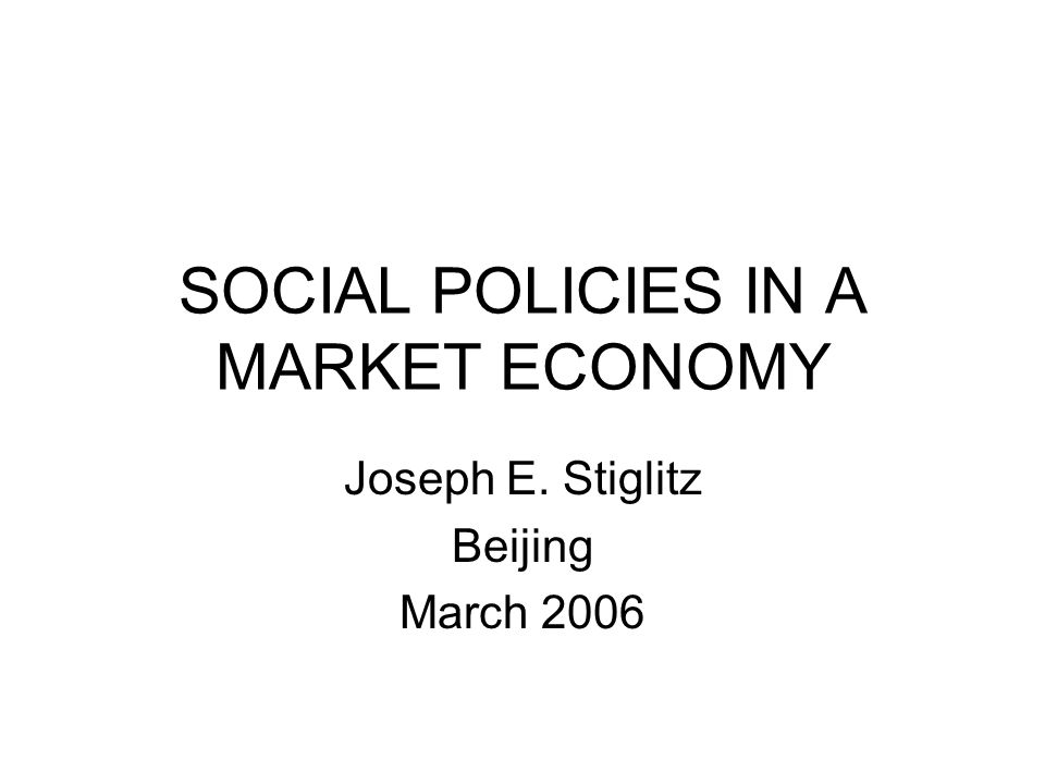 SOCIAL POLICIES IN A MARKET ECONOMY Joseph E. Stiglitz Beijing March 2006