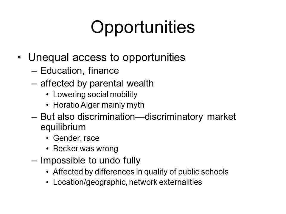 Opportunities Unequal access to opportunities –Education, finance –affected by parental wealth Lowering social mobility Horatio Alger mainly myth –But also discrimination—discriminatory market equilibrium Gender, race Becker was wrong –Impossible to undo fully Affected by differences in quality of public schools Location/geographic, network externalities