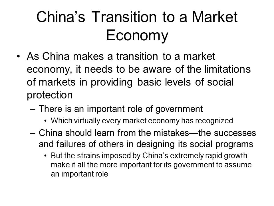 China's Transition to a Market Economy As China makes a transition to a market economy, it needs to be aware of the limitations of markets in providin