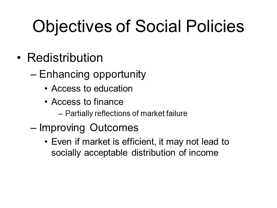 Objectives of Social Policies Redistribution –Enhancing opportunity Access to education Access to finance –Partially reflections of market failure –Improving Outcomes Even if market is efficient, it may not lead to socially acceptable distribution of income