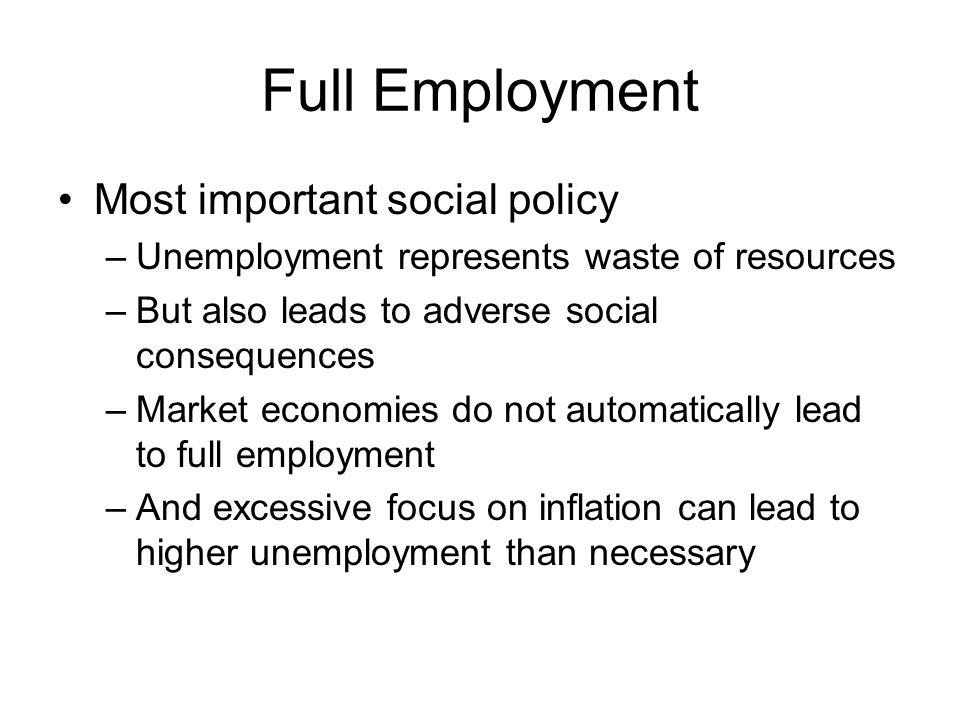 Full Employment Most important social policy –Unemployment represents waste of resources –But also leads to adverse social consequences –Market economies do not automatically lead to full employment –And excessive focus on inflation can lead to higher unemployment than necessary