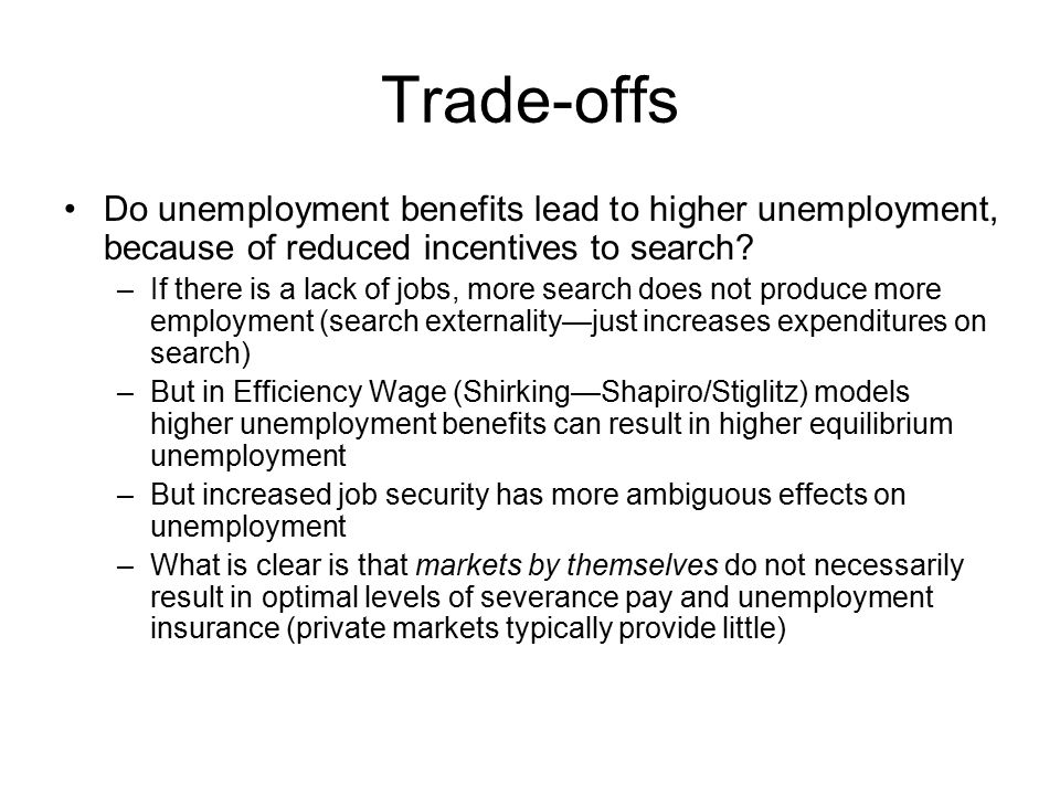 Trade-offs Do unemployment benefits lead to higher unemployment, because of reduced incentives to search? –If there is a lack of jobs, more search doe