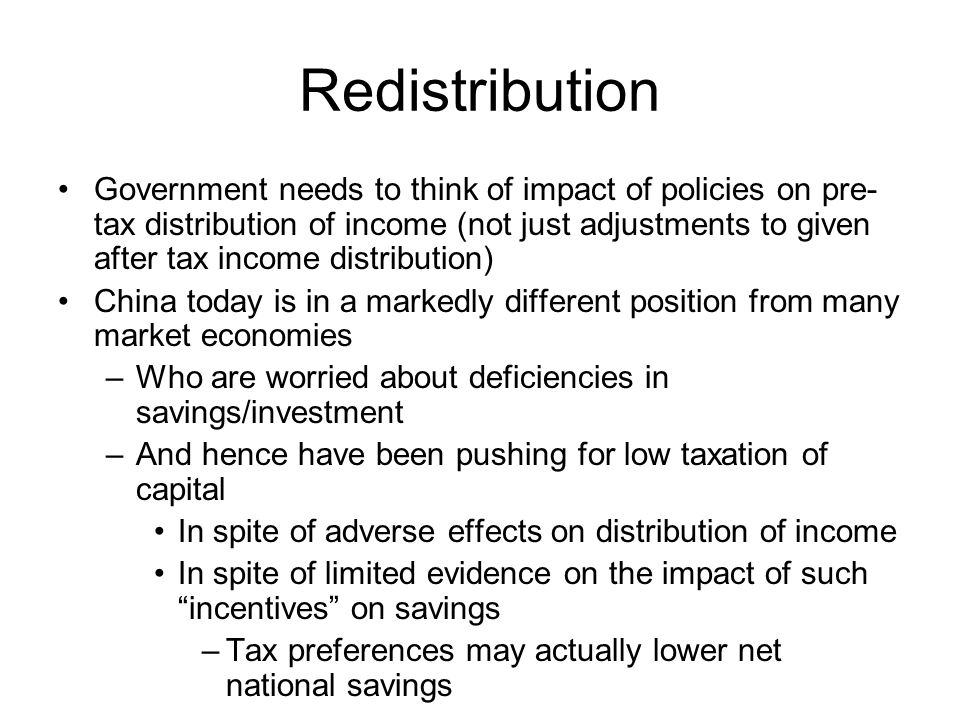 Redistribution Government needs to think of impact of policies on pre- tax distribution of income (not just adjustments to given after tax income distribution) China today is in a markedly different position from many market economies –Who are worried about deficiencies in savings/investment –And hence have been pushing for low taxation of capital In spite of adverse effects on distribution of income In spite of limited evidence on the impact of such incentives on savings –Tax preferences may actually lower net national savings