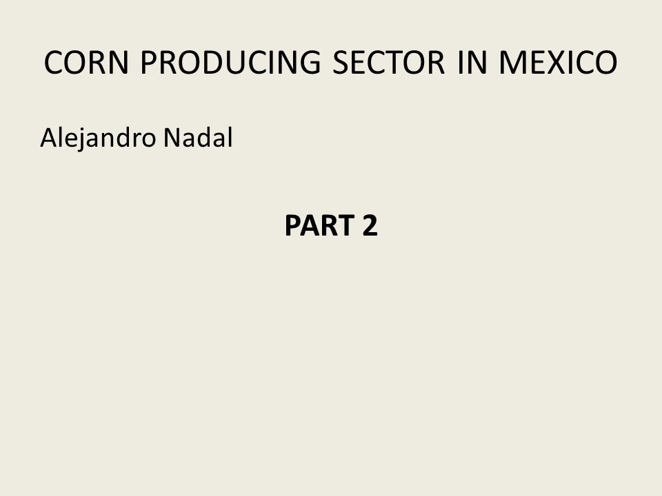 CORN PRODUCING SECTOR IN MEXICO Alejandro Nadal PART 2