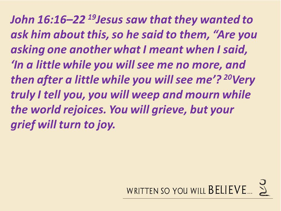 John 16:16–22 19 Jesus saw that they wanted to ask him about this, so he said to them, Are you asking one another what I meant when I said, 'In a little while you will see me no more, and then after a little while you will see me'.