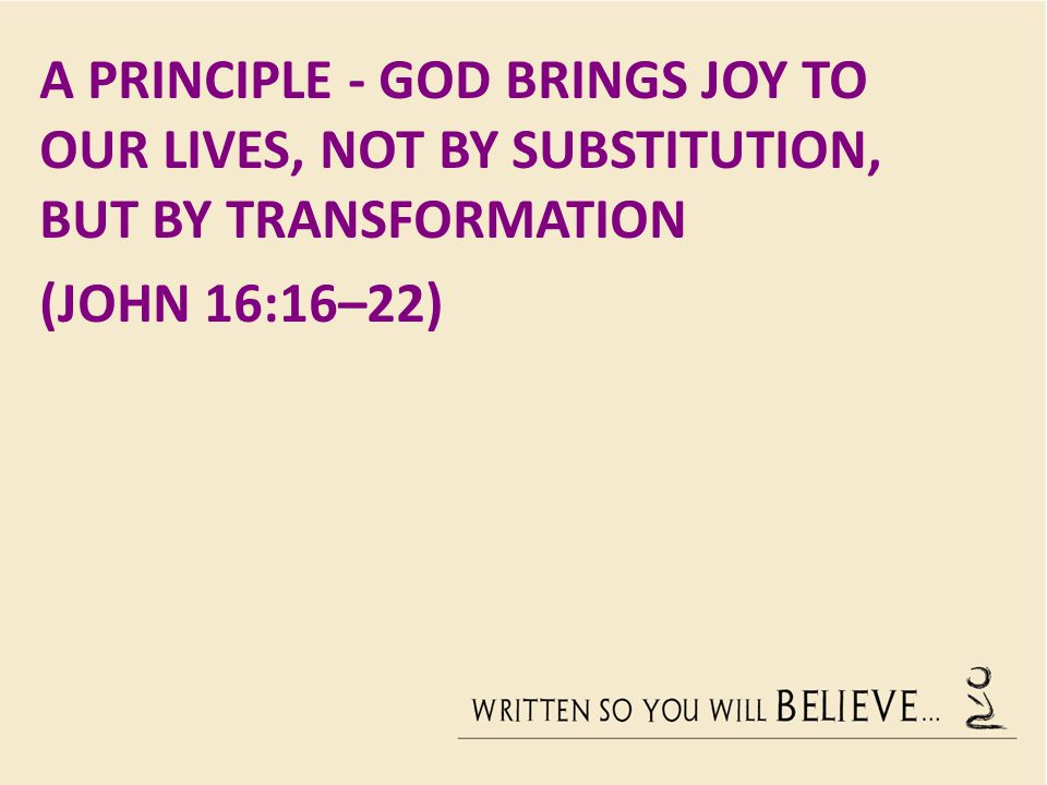 A PRINCIPLE - GOD BRINGS JOY TO OUR LIVES, NOT BY SUBSTITUTION, BUT BY TRANSFORMATION (JOHN 16:16–22)