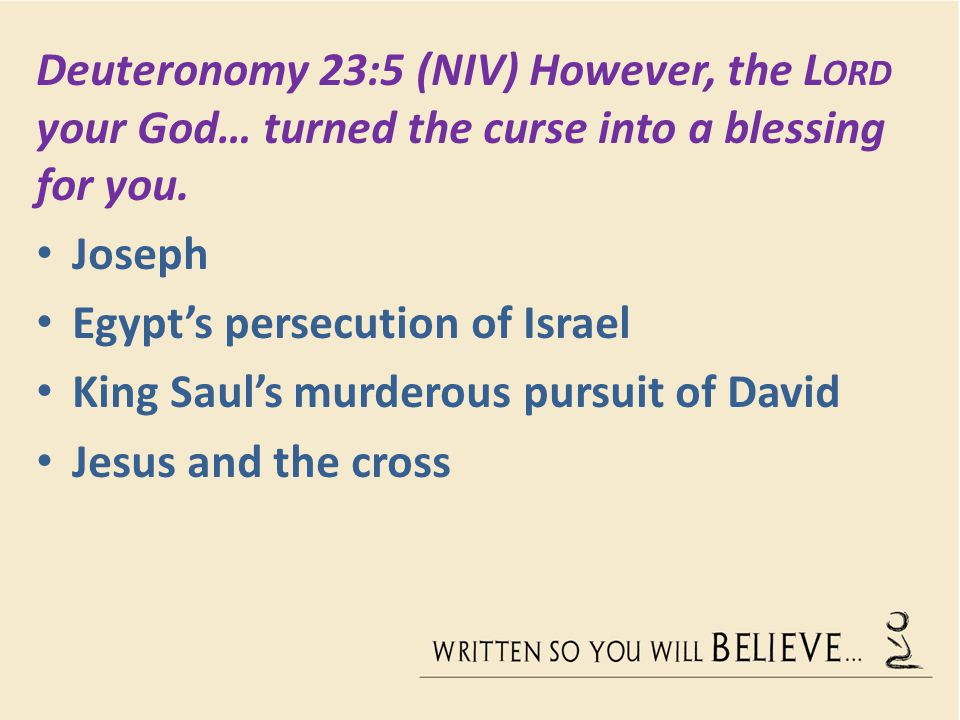 Deuteronomy 23:5 (NIV) However, the L ORD your God… turned the curse into a blessing for you.