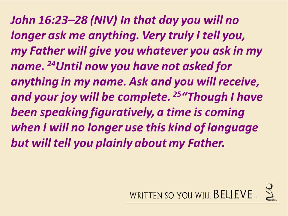 John 16:23–28 (NIV) In that day you will no longer ask me anything.