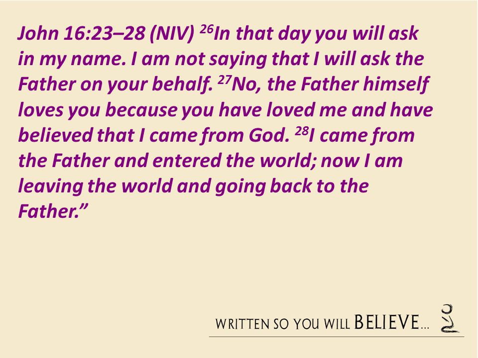 John 16:23–28 (NIV) 26 In that day you will ask in my name.