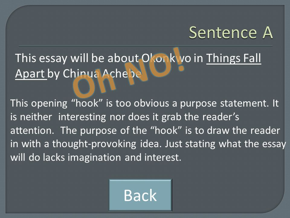"The book is called Things Fall Apart by Chinua Achebe. Like Sentence A, this sentence lacks creativity and imagination. The purpose of the ""hook"" is t"