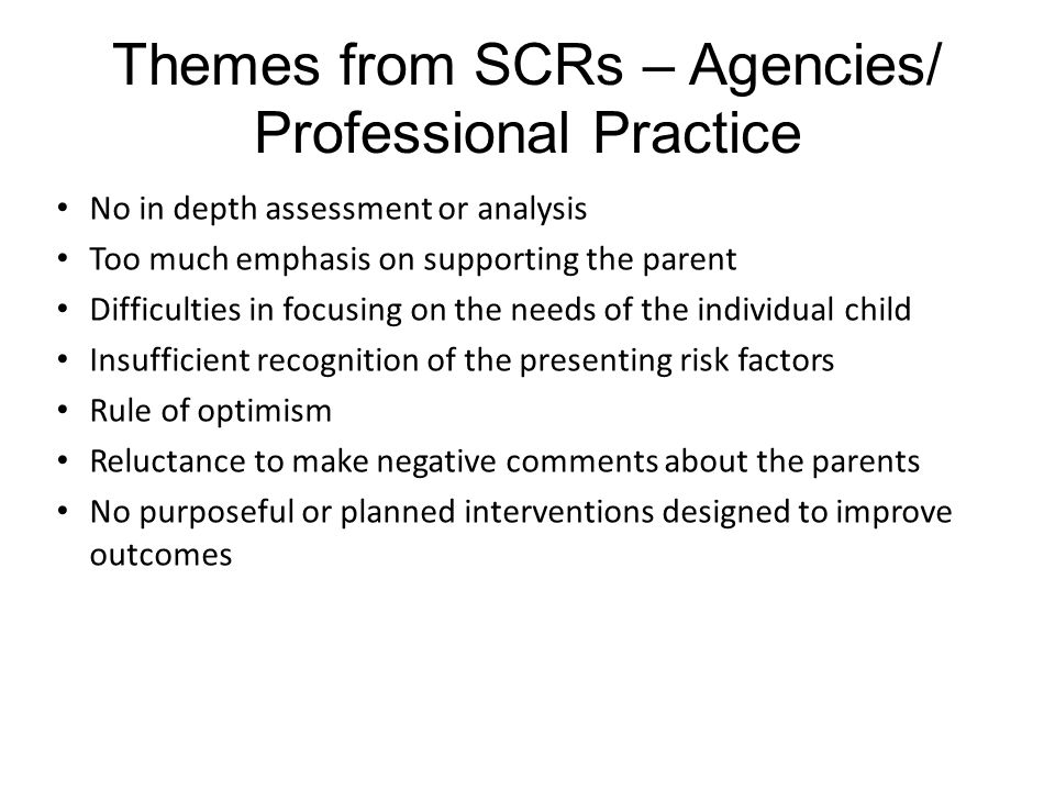 Themes from SCRs – Agencies/ Professional Practice Use of Strategy discussions Assessment of neglect Supervision which challenges practitioners to reflect on practice Threshold disputes Lack of use of evidence based assessment tools Ability of professional to recognise abuse and comply with child protection procedures and guidance Initial and new birth assessments Lack of recognition of the impact of domestic abuse (including during pregnancy)