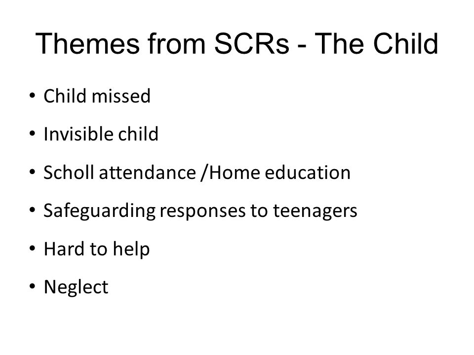 Themes from SCRs - The Family/ Parent/Carer Chaotic families with low expectations Unsupported families Multiple parental problems (toxic trio) Assessment of men in the family Neglect Hostile and resistant families Reunification of children to their parents Criminality