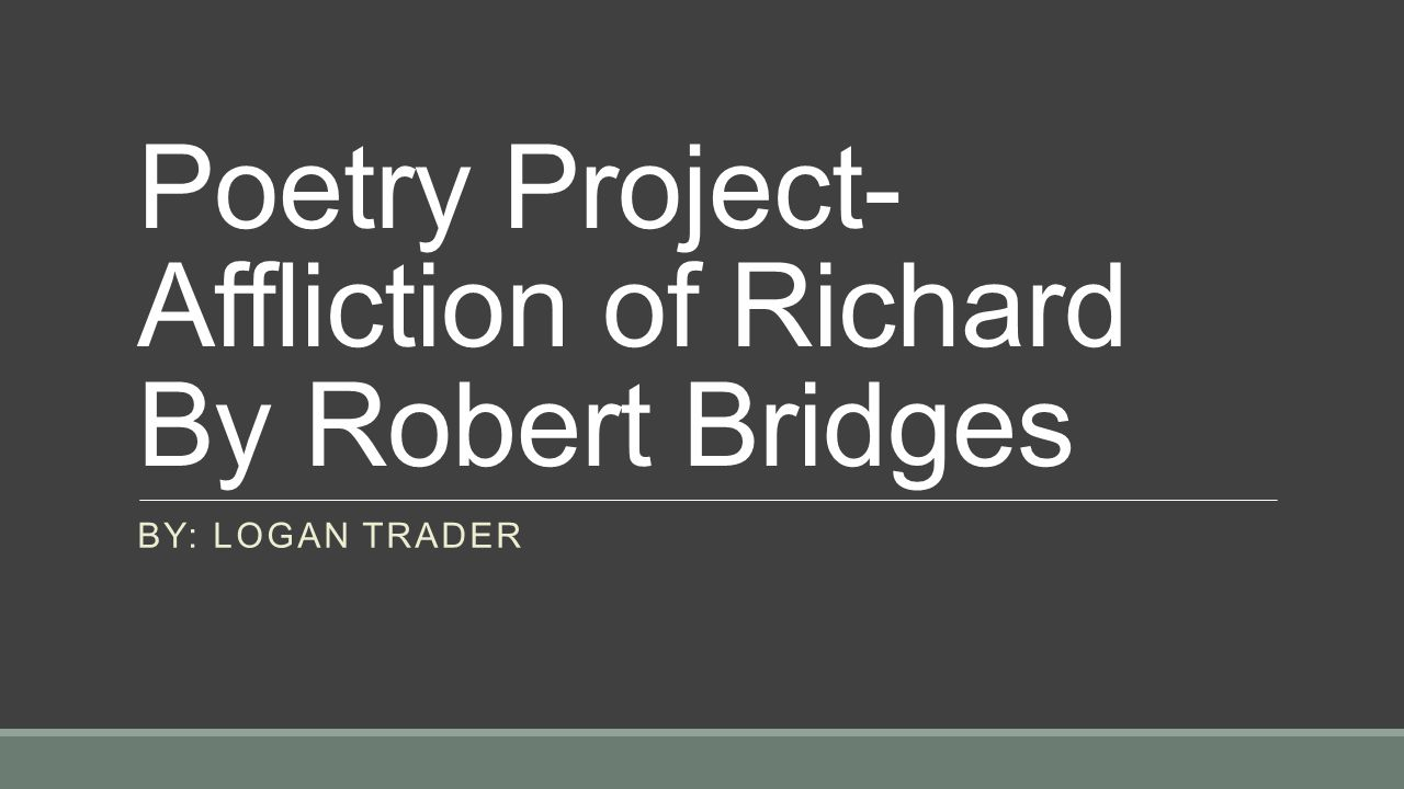 Poetry Project- Affliction of Richard By Robert Bridges BY: LOGAN TRADER