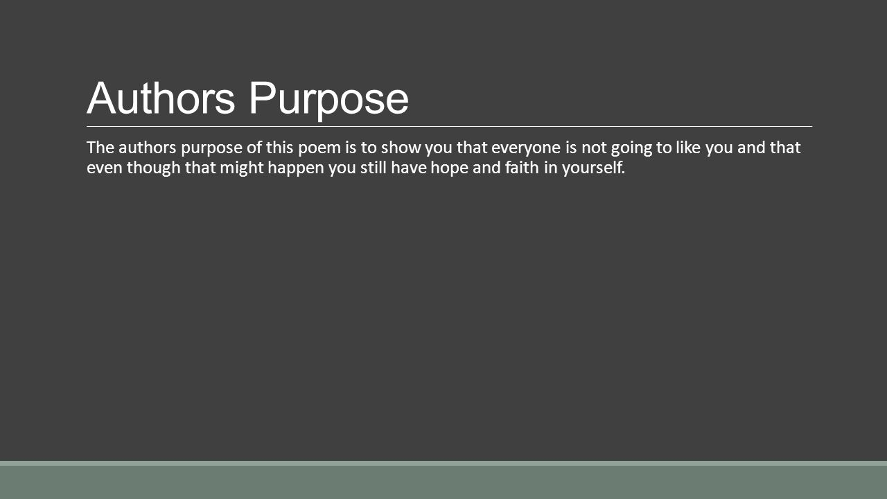 Authors Purpose The authors purpose of this poem is to show you that everyone is not going to like you and that even though that might happen you still have hope and faith in yourself.