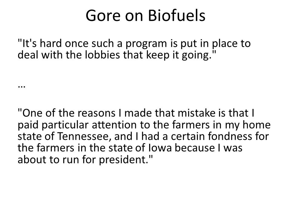 Gore on Biofuels It s hard once such a program is put in place to deal with the lobbies that keep it going. … One of the reasons I made that mistake is that I paid particular attention to the farmers in my home state of Tennessee, and I had a certain fondness for the farmers in the state of Iowa because I was about to run for president.