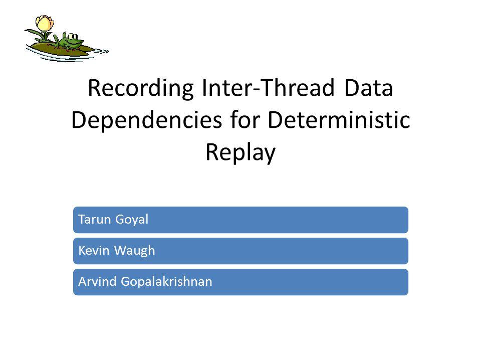 Recording Inter-Thread Data Dependencies for Deterministic Replay Tarun GoyalKevin WaughArvind Gopalakrishnan