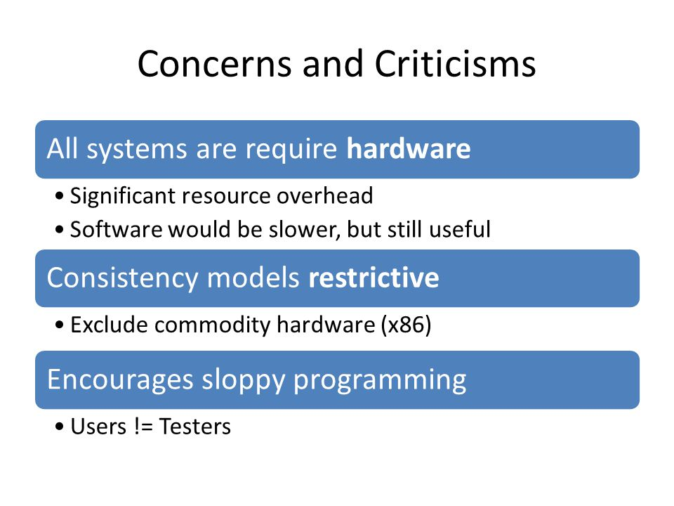 Concerns and Criticisms All systems are require hardware Significant resource overhead Software would be slower, but still useful Consistency models restrictive Exclude commodity hardware (x86) Encourages sloppy programming Users != Testers