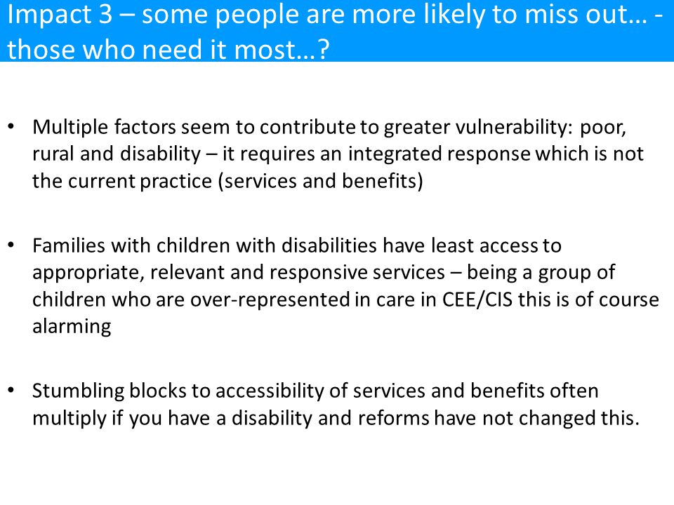 Multiple factors seem to contribute to greater vulnerability: poor, rural and disability – it requires an integrated response which is not the current practice (services and benefits) Families with children with disabilities have least access to appropriate, relevant and responsive services – being a group of children who are over-represented in care in CEE/CIS this is of course alarming Stumbling blocks to accessibility of services and benefits often multiply if you have a disability and reforms have not changed this.