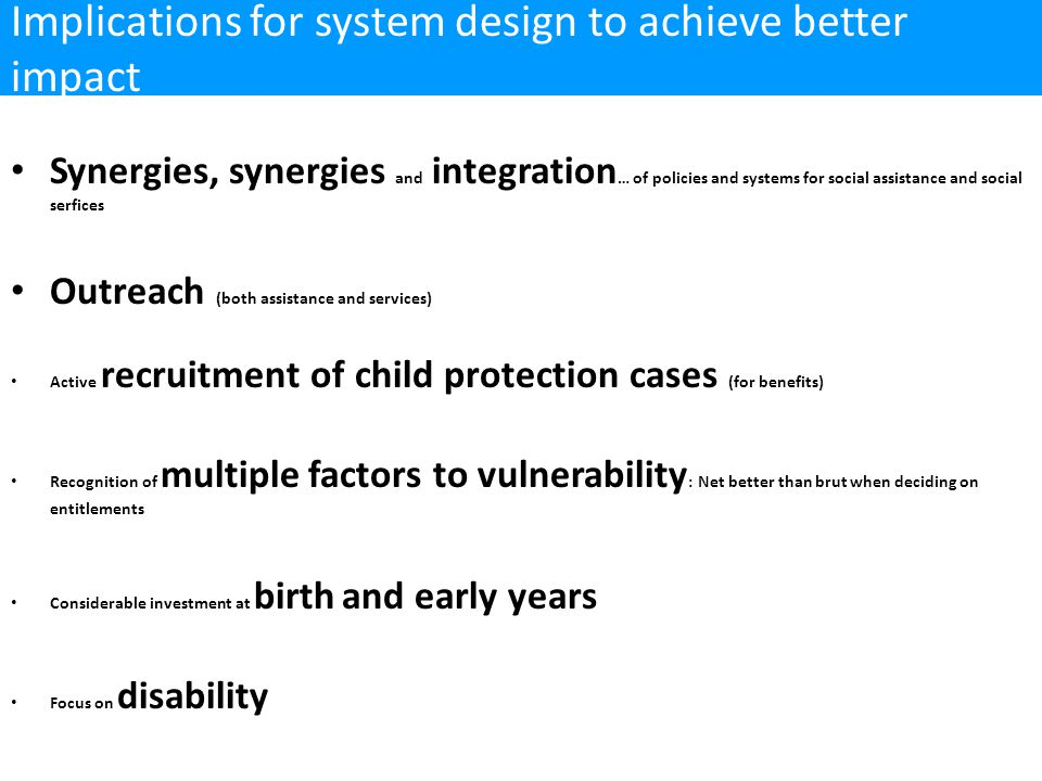 Synergies, synergies and integration … of policies and systems for social assistance and social serfices Outreach (both assistance and services) Active recruitment of child protection cases (for benefits) Recognition of multiple factors to vulnerability : Net better than brut when deciding on entitlements Considerable investment at birth and early years Focus on disability Implications for system design to achieve better impact