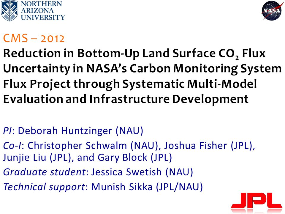 CMS – 2012 Reduction in Bottom-Up Land Surface CO 2 Flux Uncertainty in NASA's Carbon Monitoring System Flux Project through Systematic Multi-Model Evaluation and Infrastructure Development PI: Deborah Huntzinger (NAU) Co-I: Christopher Schwalm (NAU), Joshua Fisher (JPL), Junjie Liu (JPL), and Gary Block (JPL) Graduate student: Jessica Swetish (NAU) Technical support: Munish Sikka (JPL/NAU)