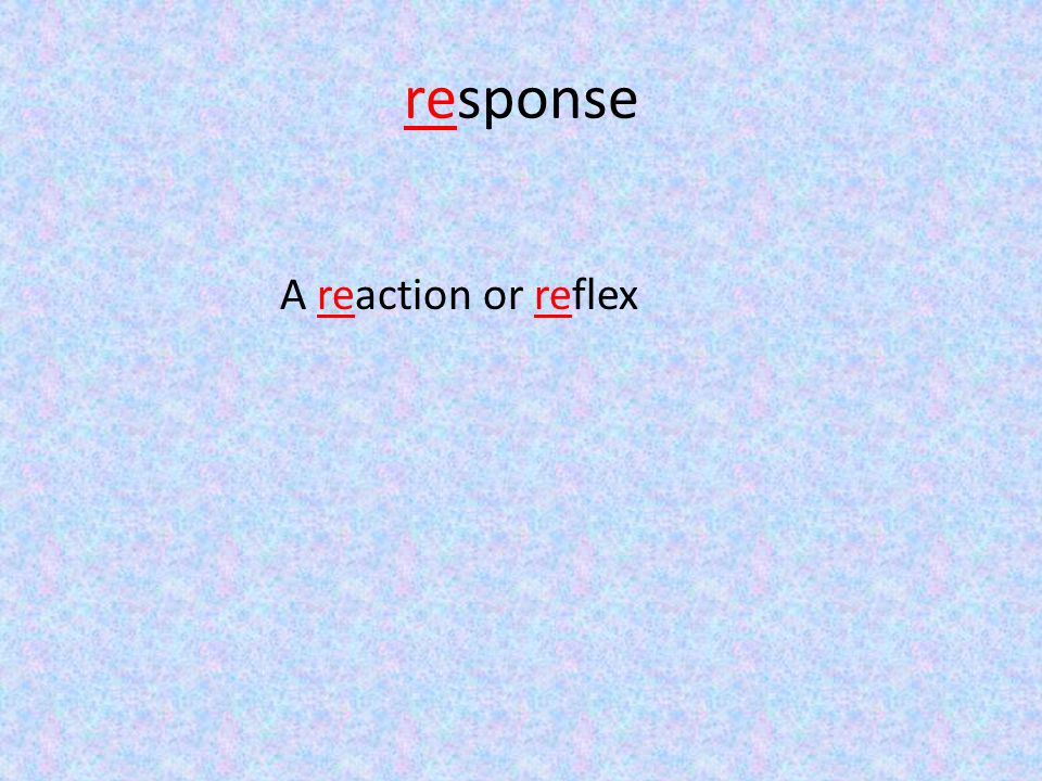 response A reaction or reflex