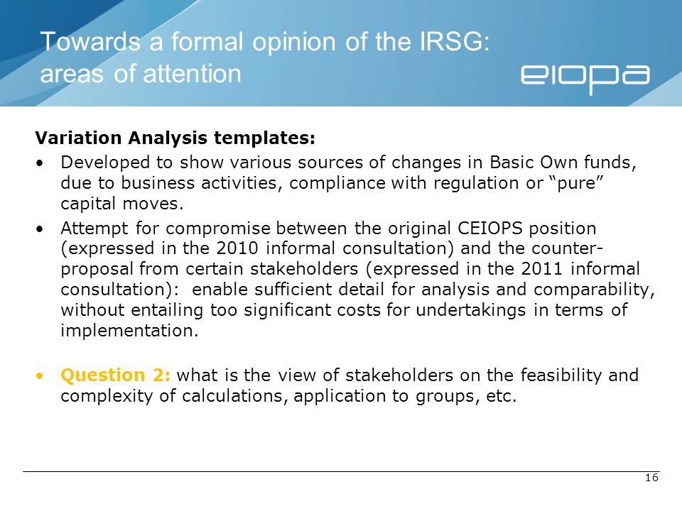 16 Variation Analysis templates: Developed to show various sources of changes in Basic Own funds, due to business activities, compliance with regulation or pure capital moves.