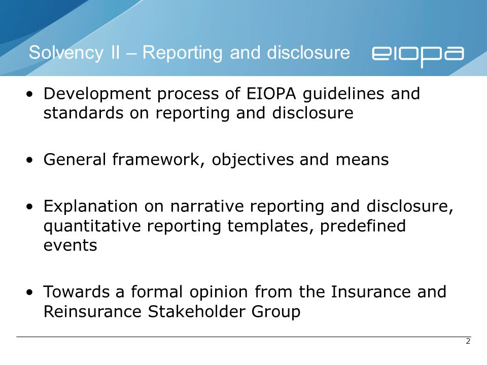 2 Solvency II – Reporting and disclosure Development process of EIOPA guidelines and standards on reporting and disclosure General framework, objectiv