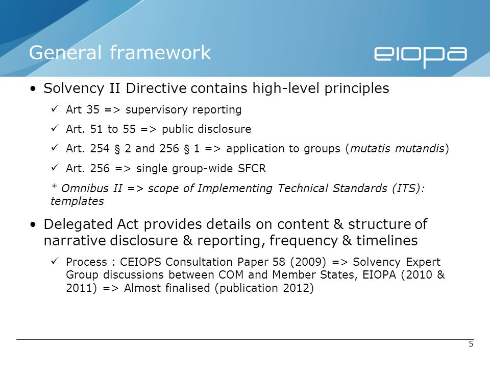 5 General framework Solvency II Directive contains high-level principles Art 35 => supervisory reporting Art. 51 to 55 => public disclosure Art. 254 §