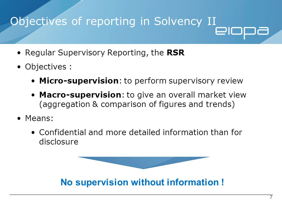 7 Objectives of reporting in Solvency II Regular Supervisory Reporting, the RSR Objectives : Micro-supervision: to perform supervisory review Macro-su