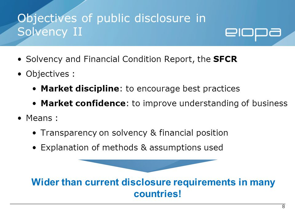 8 Objectives of public disclosure in Solvency II Solvency and Financial Condition Report, the SFCR Objectives : Market discipline: to encourage best p