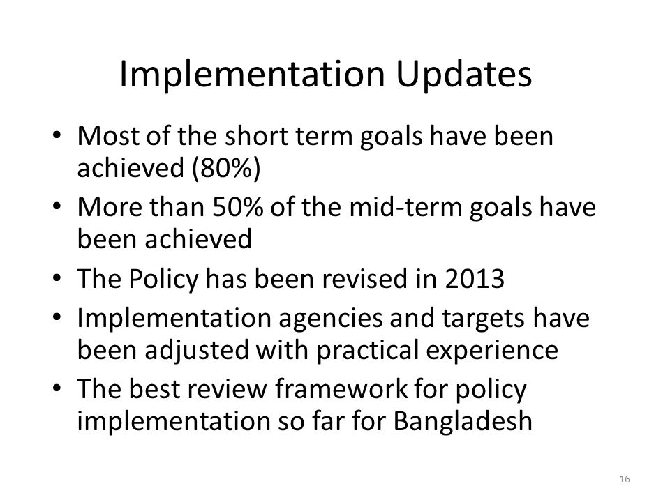 Most of the short term goals have been achieved (80%) More than 50% of the mid-term goals have been achieved The Policy has been revised in 2013 Implementation agencies and targets have been adjusted with practical experience The best review framework for policy implementation so far for Bangladesh 16 Implementation Updates