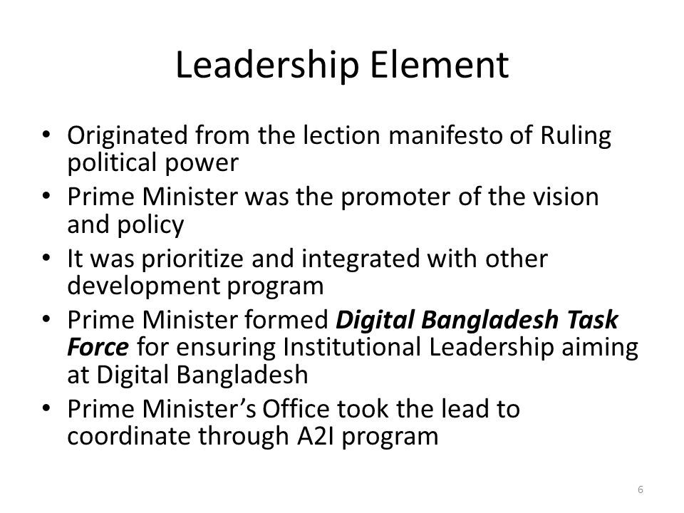 Leadership Element Originated from the lection manifesto of Ruling political power Prime Minister was the promoter of the vision and policy It was prioritize and integrated with other development program Prime Minister formed Digital Bangladesh Task Force for ensuring Institutional Leadership aiming at Digital Bangladesh Prime Minister's Office took the lead to coordinate through A2I program 6
