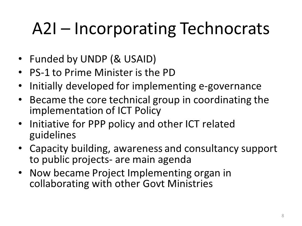 A2I – Incorporating Technocrats Funded by UNDP (& USAID) PS-1 to Prime Minister is the PD Initially developed for implementing e-governance Became the core technical group in coordinating the implementation of ICT Policy Initiative for PPP policy and other ICT related guidelines Capacity building, awareness and consultancy support to public projects- are main agenda Now became Project Implementing organ in collaborating with other Govt Ministries 8