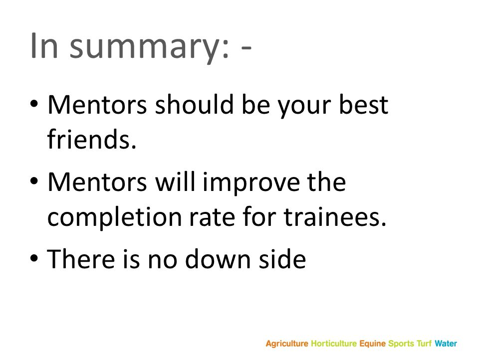 In summary: - Mentors should be your best friends.