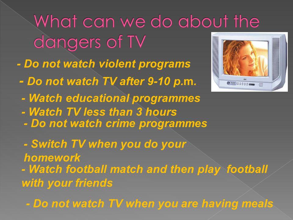 - Do not watch violent programs - Do not watch TV after 9-10 p.m.
