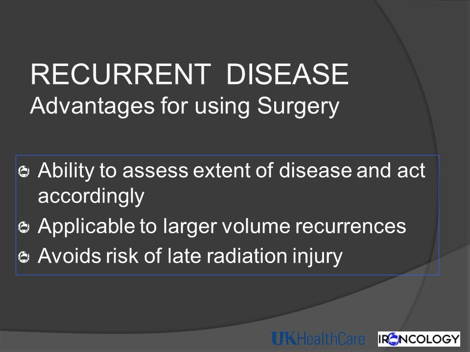 RECURRENT DISEASE Advantages for using Surgery Ability to assess extent of disease and act accordingly Applicable to larger volume recurrences Avoids