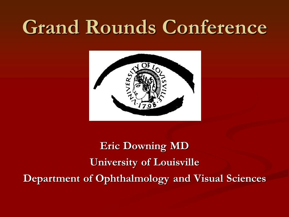 Grand Rounds Conference Eric Downing MD University of Louisville Department of Ophthalmology and Visual Sciences